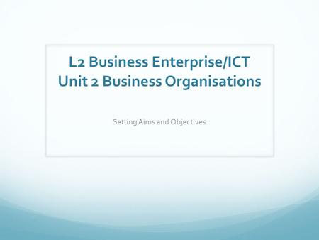 L2 Business Enterprise/ICT Unit 2 Business Organisations Setting Aims and Objectives.