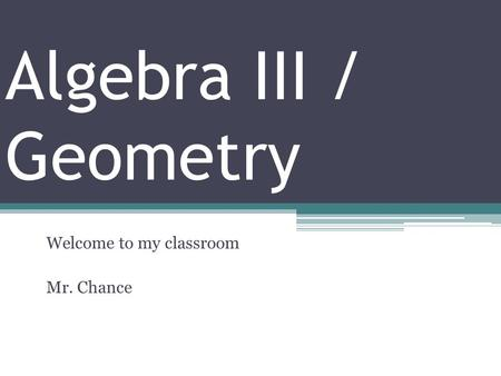 Algebra III / Geometry Welcome to my classroom Mr. Chance.