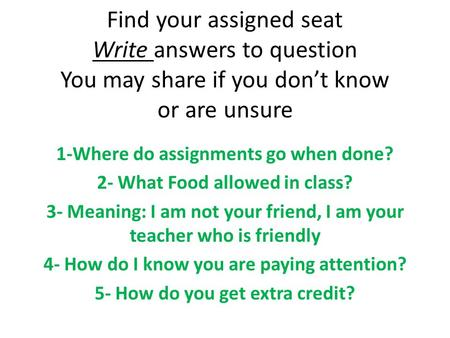 Find your assigned seat Write answers to question You may share if you don't know or are unsure 1-Where do assignments go when done? 2- What Food allowed.