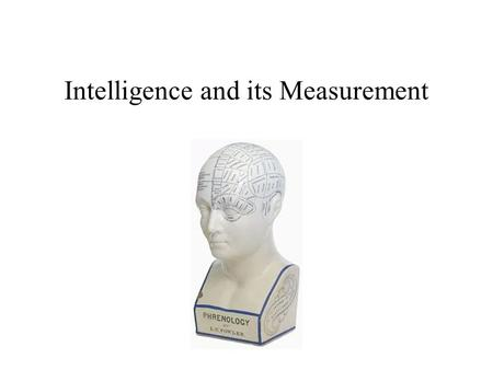 Intelligence and its Measurement. What Is Intelligence? Intelligence Defined: Views of the Lay Public Sternberg et al (1981, 1982, 1986) Cognitive rather.
