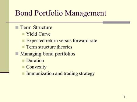 1 Bond Portfolio Management Term Structure Yield Curve Expected return versus forward rate Term structure theories Managing bond portfolios Duration Convexity.