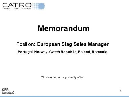 1 Memorandum Position: European Slag Sales Manager Portugal, Norway, Czech Republic, Poland, Romania This is an equal opportunity offer.