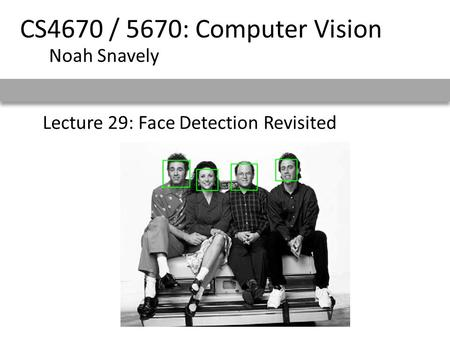 Lecture 29: Face Detection Revisited CS4670 / 5670: Computer Vision Noah Snavely.