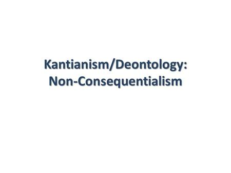 Kantianism/Deontology: Non-Consequentialism. Consequentialism Ethical Egoism. Act- & Rule-Utilitarianism. What act will generate circumstances that are.