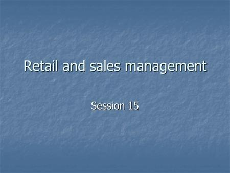 Retail and sales management Session 15. Learning from the session Store management/operations management Store management/operations management.