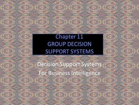 Chapter 11 GROUP DECISION SUPPORT SYSTEMS Decision Support Systems For Business Intelligence.