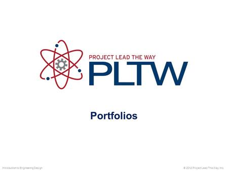 Portfolios © 2012 Project Lead The Way, Inc.Introduction to Engineering Design.