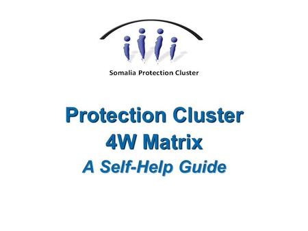 "Protection Cluster 4W Matrix A Self-Help Guide. 4W Who does What Where When 4W   The 4W Matrix is formally known as the ""Activity Tracking Matrix"" "
