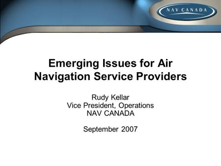 Emerging Issues for Air Navigation Service Providers Rudy Kellar Vice President, Operations NAV CANADA September 2007.