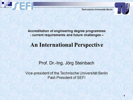 Technische Universität Berlin 1 Prof. Dr.-Ing. Jörg Steinbach Vice-president of the Technische Universität Berlin Past-President of SEFI Accreditation.
