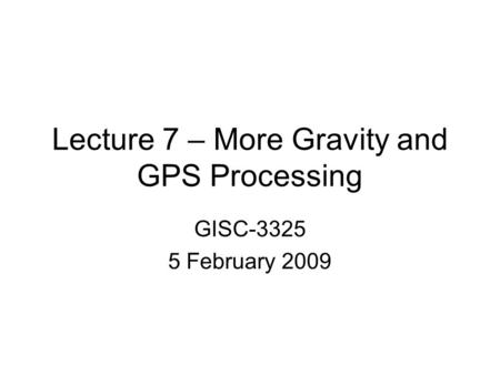 Lecture 7 – More Gravity and GPS Processing GISC-3325 5 February 2009.