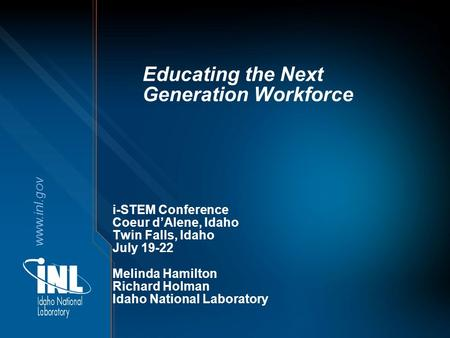 Www.inl.gov Educating the Next Generation Workforce i-STEM Conference Coeur d'Alene, Idaho Twin Falls, Idaho July 19-22 Melinda Hamilton Richard Holman.