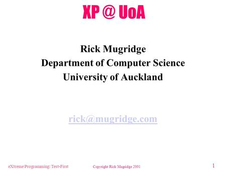 EXtreme Programming: Test-First Copyright Rick Mugridge 2001 1 UoA Rick Mugridge Department of Computer Science University of Auckland