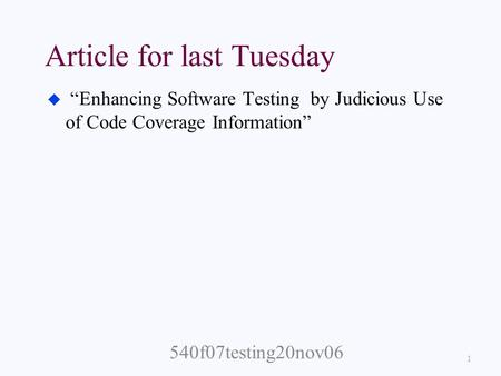 "Article for last Tuesday u ""Enhancing Software Testing by Judicious Use of Code Coverage Information"" 1 540f07testing20nov06."