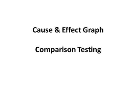 Cause & Effect Graph Comparison Testing. Cause & Effect Graph This is basically a hardware testing technique adapted to software testing. It considers.
