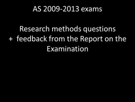AS 2009-2013 exams Research methods questions + feedback from the Report on the Examination.