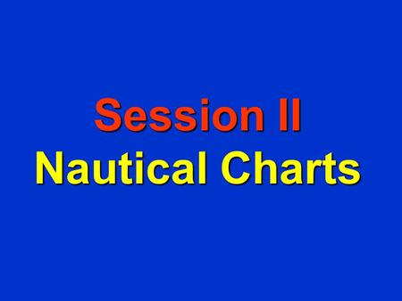 Session II Nautical Charts Objectives F To become familiar with: – data found on Nautical Chart and how it relates to GPS and the AtoN Program. –how.