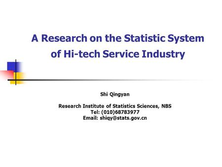 A Research on the Statistic System of Hi-tech Service Industry Shi Qingyan Research Institute of Statistics Sciences, NBS Tel: (010)68783977