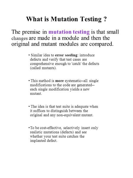 What is Mutation Testing ? The premise in mutation testing is that small changes are made in a module and then the original and mutant modules are compared.
