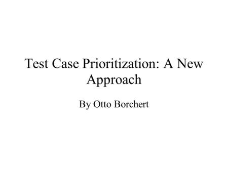 Test Case Prioritization: A New Approach By Otto Borchert.