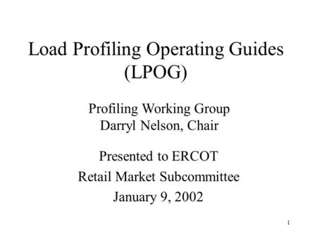 1 Presented to ERCOT Retail Market Subcommittee January 9, 2002 Profiling Working Group Darryl Nelson, Chair Load Profiling Operating Guides (LPOG)