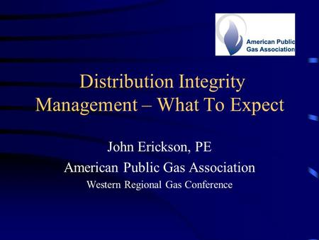 Distribution Integrity Management – What To Expect John Erickson, PE American Public Gas Association Western Regional Gas Conference.