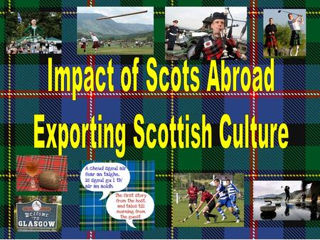Scots that emigrated abroad exported their culture and this had a long term influence impact effect on the countries they went to. Whatever word the question.