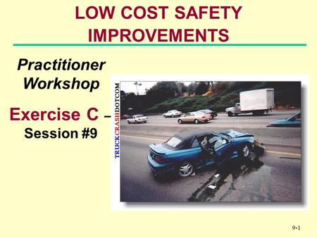 9-1 LOW COST SAFETY IMPROVEMENTS Practitioner Workshop Exercise C – Session #9.