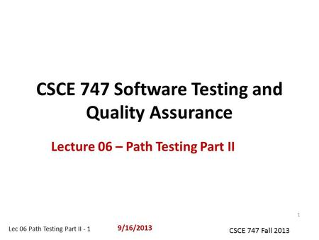 Lec 06 Path Testing Part II - 1 CSCE 747 Fall 2013 CSCE 747 Software Testing and Quality Assurance Lecture 06 – Path Testing Part II 9/16/2013 1.