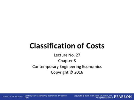 Contemporary Engineering Economics, 6 th edition Park Copyright © 2016 by Pearson Education, Inc. All Rights Reserved Classification of Costs Lecture No.