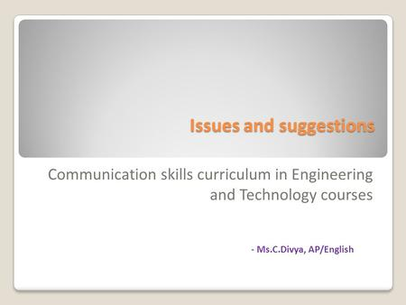 Issues and suggestions Communication skills curriculum in Engineering and Technology courses - Ms.C.Divya, AP/English.