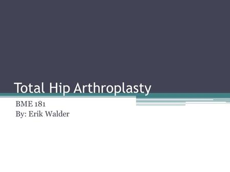 Total Hip Arthroplasty BME 181 By: Erik Walder. What is total hip arthroplasty? Total Hip Replacement Bone is sheared away and an artificial hip is implanted.