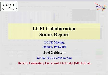 LCFI Collaboration Status Report LCUK Meeting Oxford, 29/1/2004 Joel Goldstein for the LCFI Collaboration Bristol, Lancaster, Liverpool, Oxford, QMUL,