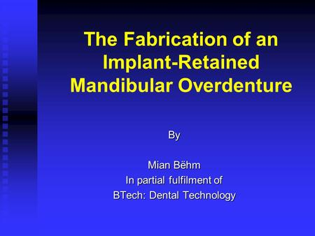 The Fabrication of an Implant-Retained Mandibular Overdenture By Mian Bëhm In partial fulfilment of BTech: Dental Technology.