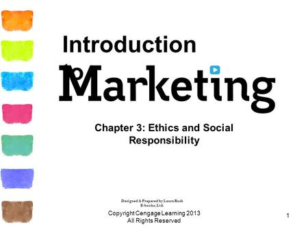 1 Chapter 3: Ethics and Social Responsibility Copyright Cengage Learning 2013 All Rights Reserved Introduction to Designed & Prepared by Laura Rush B-books,
