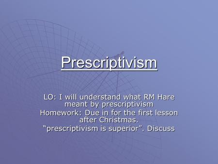 "Prescriptivism LO: I will understand what RM Hare meant by prescriptivism Homework: Due in for the first lesson after Christmas. ""prescriptivism is superior""."
