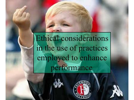 Ethical considerations in the use of practices employed to enhance performance.