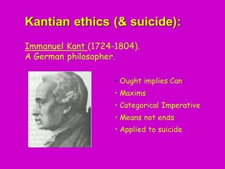 Kantian ethics (& suicide): Kantian ethics (& suicide): Immanuel Kant (1724-1804). A German philosopher. Ought implies Can Maxims Categorical Imperative.