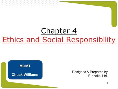 1 Chapter 4 Ethics and Social Responsibility Designed & Prepared by B-books, Ltd. MGMT Chuck Williams.