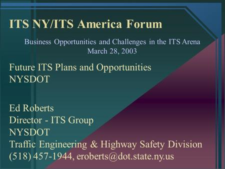 ITS NY/ITS America Forum Business Opportunities and Challenges in the ITS Arena March 28, 2003 Future ITS Plans and Opportunities NYSDOT Ed Roberts Director.