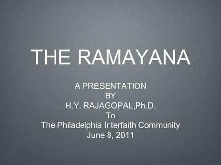 THE RAMAYANA A PRESENTATION BY H.Y. RAJAGOPAL,Ph.D. To The Philadelphia Interfaith Community June 8, 2011.