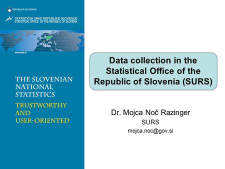 Dr. Mojca Noč Razinger SURS Data collection in the Statistical Office of the Republic of Slovenia (SURS)