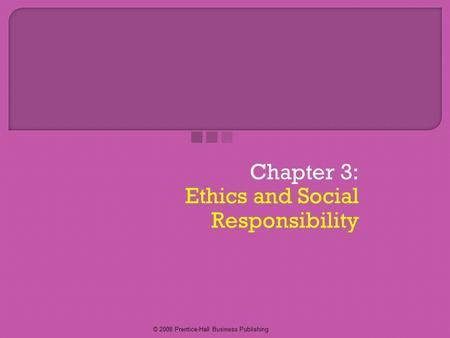 © 2008 Prentice-Hall Business Publishing Chapter 3: Ethics and Social Responsibility.