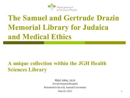 1 The Samuel and Gertrude Drazin Memorial Library for Judaica and Medical Ethics A unique collection within the JGH Health Sciences Library Shiri Alon,