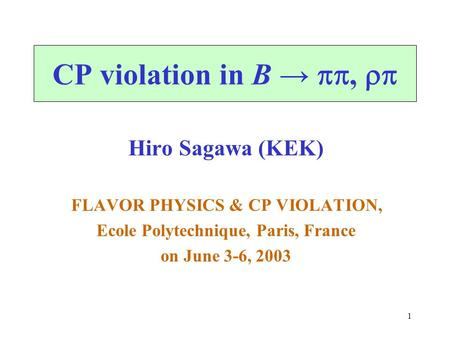 1 CP violation in B → ,  Hiro Sagawa (KEK) FLAVOR PHYSICS & CP VIOLATION, Ecole Polytechnique, Paris, France on June 3-6, 2003.