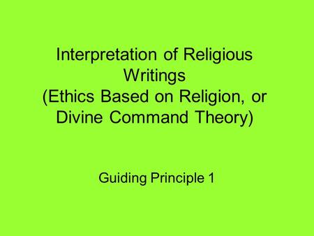 Interpretation of Religious Writings (Ethics Based on Religion, or Divine Command Theory) Guiding Principle 1.