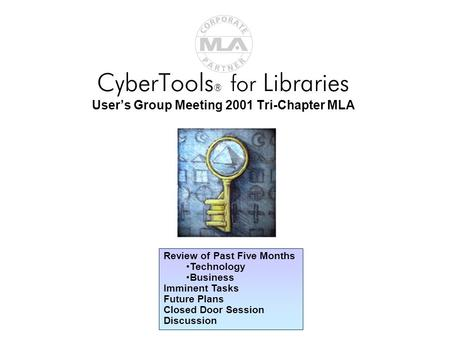 CyberTools ® for Libraries User's Group Meeting 2001 Tri-Chapter MLA Review of Past Five Months Technology Business Imminent Tasks Future Plans Closed.