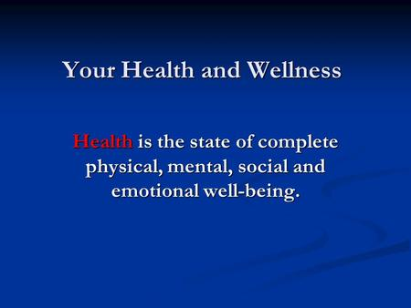 Your Health and Wellness Health is the state of complete physical, mental, social and emotional well-being.