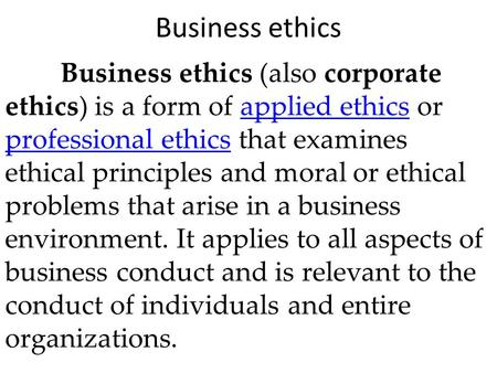 Business ethics Business ethics (also corporate ethics) is a form of applied ethics or professional ethics that examines ethical principles and moral or.