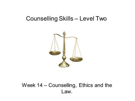 Counselling Skills – Level Two Week 14 – Counselling, Ethics and the Law.